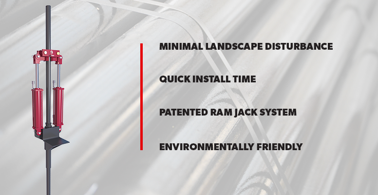 Minimal Landscape Disturbance, Quick Install Time, Patented Ram Jack System, Environmentally Friendly